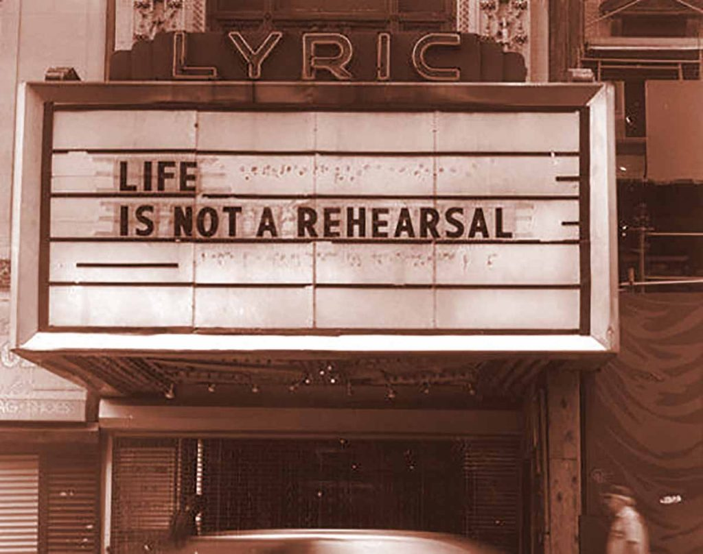 What if life is just a dress rehearsal?